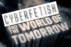 Cyberfetish and the World of Tomorrow.lo res